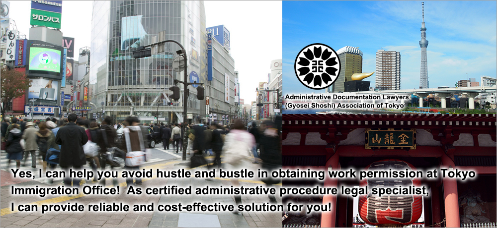 Yes, I can help you avoid hustle and bustle in obtaining work permission at Tokyo Immigration Office!  As certified administrative procedure legal specialist, I can provide reliable solution!